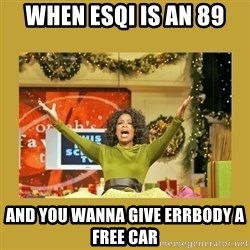 Oprah You get a - When esqi is an 89 And you wanna give errbody a Free car