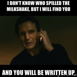 liam neeson taken - i don't know who spilled the milkshake, but I will find you and you will be written up