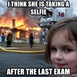 Disaster Girl - I think she is taking a selfie After the last exam