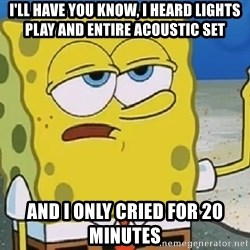 Only Cried for 20 minutes Spongebob - I'll have you know, i heard lights play and entire acoustic set and i only cried for 20 minutes