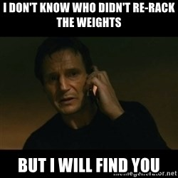 liam neeson taken - I Don't Know who didn't re-rack the weights but I will find you