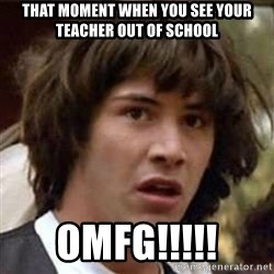 Conspiracy Keanu - that moment when you see your teacher out of school OMFG!!!!!