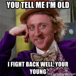 Willy Wonka - you tell me i'm old  i fight back well, your young