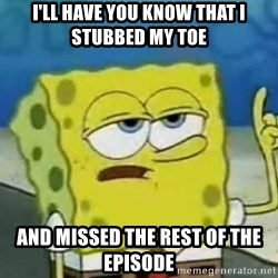 Tough Spongebob - I'll have you know that i stubbed my toe  And missed the rest of the episode
