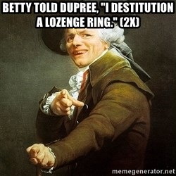 """Ducreux - Betty told Dupree, """"I destitution a lozenge ring."""" (2x)"""