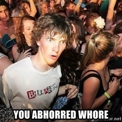 Sudden Realization Ralph - YOU ABHORRED WHORE