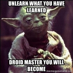 Advice Yoda - Unlearn what you have learned Droid master you will become