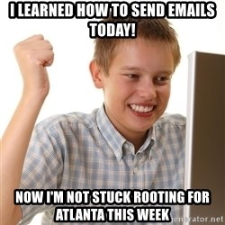 First Day on the internet kid - i learned how to send emails today! now i'm not stuck rooting for atlanta this week