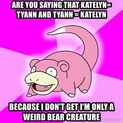 Slowpoke - are you saying that katelyn= tyann and tyann = katelyn because i don't get i'm only a weird bear creature