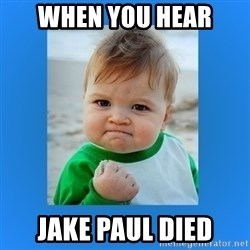 yes baby 2 - When you hEar Jake paul died