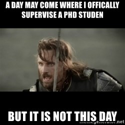 But it is not this Day ARAGORN - a day may come where i offically supervise a phd studen but it is not this day