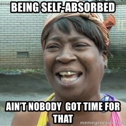 Ain`t nobody got time fot dat - Being Self-ABSORBED  Ain'T NOBODY  got time for that