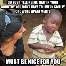Skeptical 3rd World Kid - so your telling me that in your country you dont have to live in smelly, crowded apartments  must be nice for you