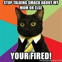 Business Cat - Stop talking smack about my mom or else  Your fired!
