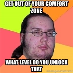 gordo granudo - Get out of your comfort zone  What level do you unlock that