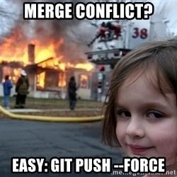 Disaster Girl - Merge conflict? Easy: git push --force