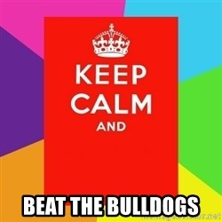 Keep calm and - beat the bulldogs