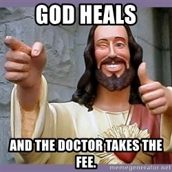 buddy jesus - God heals and the doctor takes the fee.