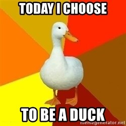 Technologically Impaired Duck - Today I choose to be a duck