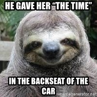 "Sexual Sloth - he gave her ""the time"" in the backseat of the car"