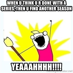 All the things - when u think u r done with a series, then u find another season yeaaahhhh!!!!