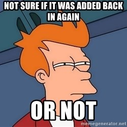Futurama Fry - not sure if it was added back in again or not