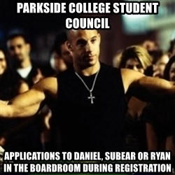 Dom Fast and Furious - parkside college student council applications to daniel, subear or ryan in the boardroom during registration