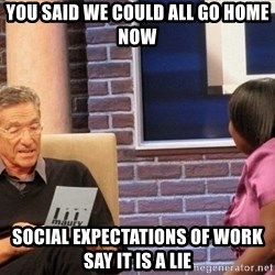Maury Lie Detector - YOU SAID WE COULD ALL GO HOME NOW SOCIAL EXPECTATIONS OF WORK SAY IT IS A LIE
