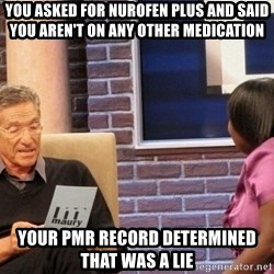 Maury Lie Detector - you asked for nurofen plus and said you aren't on any other medication your pmr record determined that was a lie