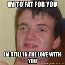 really high guy - im to fat for you im still in the love with you