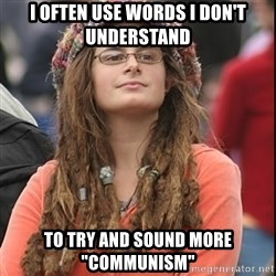 "College Liberal - I often use words I don't understand To try and SOUND more ""Communism"""