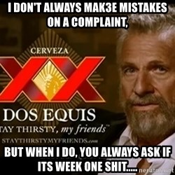Dos Equis Man - I don't always mak3e mistakes on a complaint,  But when I do, you always ask if its week one shit.....