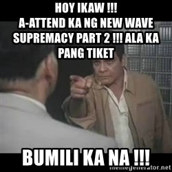 FPJ Hoy - Hoy ikaw !!!                                                            a-attend ka ng new wave supremacy part 2 !!! ala ka pang tiket bumili ka na !!!