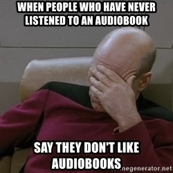 Picardfacepalm - When people who have never listened to an audiobook say they don't like audiobooks