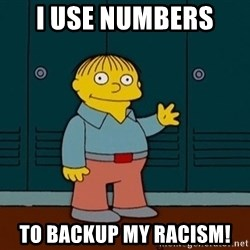 Ralph Wiggum - I use numbers  To Backup my racism!