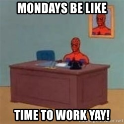 and im just sitting here masterbating - Mondays be like Time to work yay!