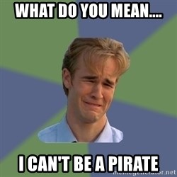 Sad Face Guy - what do you mean.... I can't be a pirate