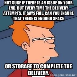 Futurama Fry - not sure if there is an issue on your end, but every time the delivery attempts, it says fail. Can you ensure that there is enough space or storage to complete the delivery.