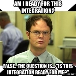 """Dwight from the Office - Am I ready for this Integration? False.  The Question is... """"Is this Integration Ready for me?"""""""