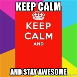 Keep calm and - keep calm and stay awesome
