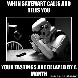 Sad Trooper - When SaveMArt calls and tells you your tastings are delayed by a month