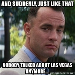 forrest gump - And suddenly, just like that nobody talked about las vegas anymore....