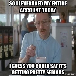 Things are getting pretty Serious (Napoleon Dynamite) - SO i leveraged my entire account today i guess you could say it's getting pretty serious