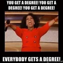 Oprah_ - YOU GET A DEGREE! You get a Degree! You get a Degree! Everybody gets a Degree!
