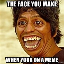 Crazy funny - The face you make When your on a meme