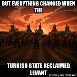 until the fire nation attacked. - But eveRything changed when the  Turkish State recLaimed leVant