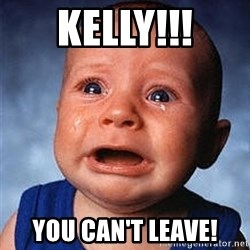Crying Baby - Kelly!!! You can't leave!