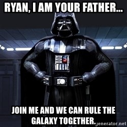 Darth Vader - Ryan, I am Your Father... Join Me and We Can Rule the Galaxy Together.