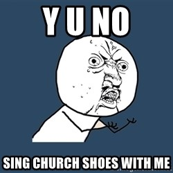 Y U No - Y U No Sing church shoes with me