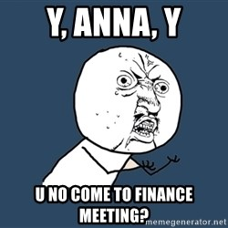 Y U No - Y, anna, y u no come to finance meeting?